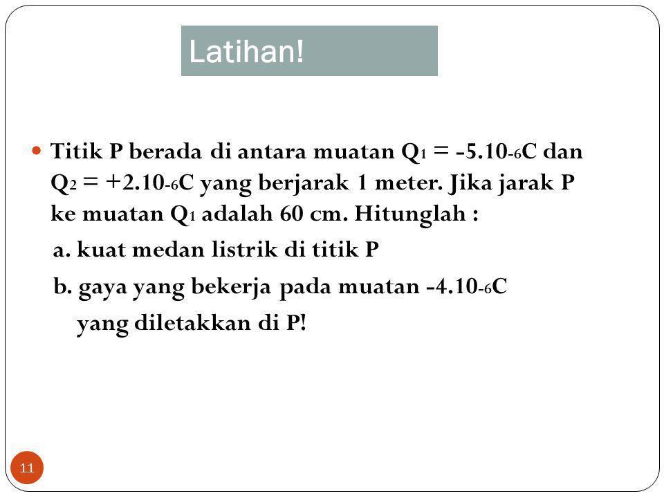 Latihan! 11 Titik P berada di antara muatan Q 1 = -5.10 -6 C dan Q 2 = +2.10 -6 C yang berjarak 1 meter. Jika jarak P ke muatan Q 1 adalah 60 cm. Hitu