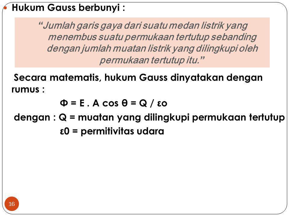 16 Hukum Gauss berbunyi : Secara matematis, hukum Gauss dinyatakan dengan rumus : Φ = E. A cos θ = Q / εo dengan : Q = muatan yang dilingkupi permukaa