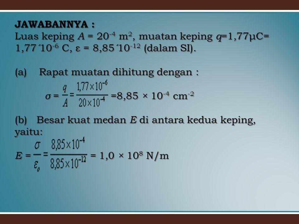 JAWABANNYA : Luas keping A = 20 -4 m 2, muatan keping q =1,77μC= 1,77 ´ 10 -6 C, ε = 8,85 ´ 10 -12 (dalam SI). (a) Rapat muatan dihitung dengan : σ =