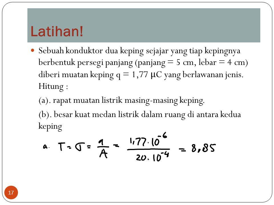 17 Sebuah konduktor dua keping sejajar yang tiap kepingnya berbentuk persegi panjang (panjang = 5 cm, lebar = 4 cm) diberi muatan keping q = 1,77 μ C