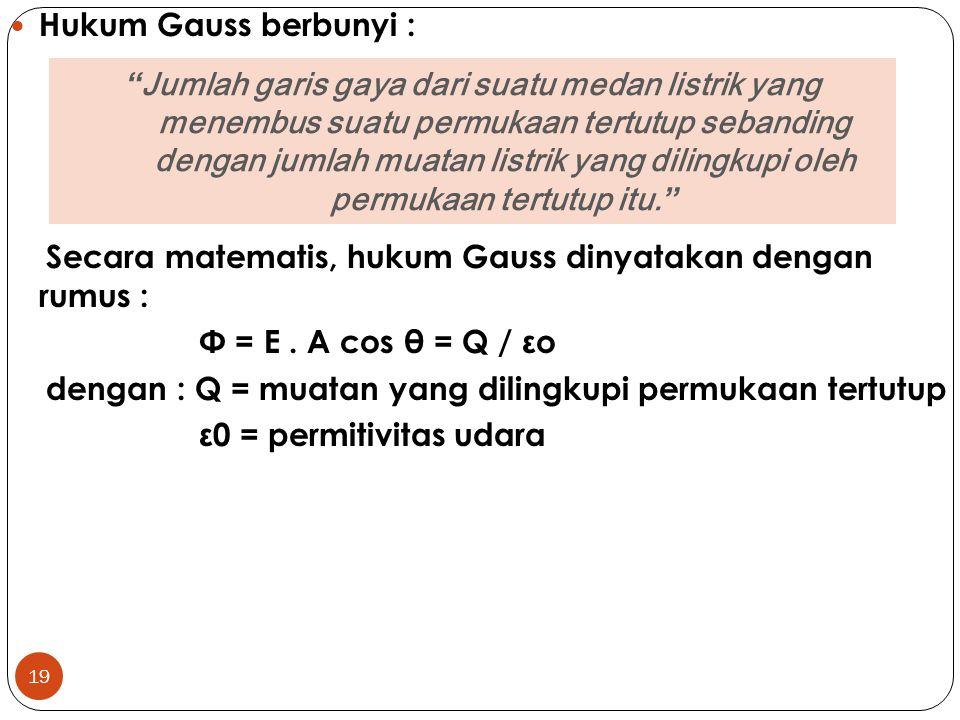19 Hukum Gauss berbunyi : Secara matematis, hukum Gauss dinyatakan dengan rumus : Φ = E. A cos θ = Q / εo dengan : Q = muatan yang dilingkupi permukaa