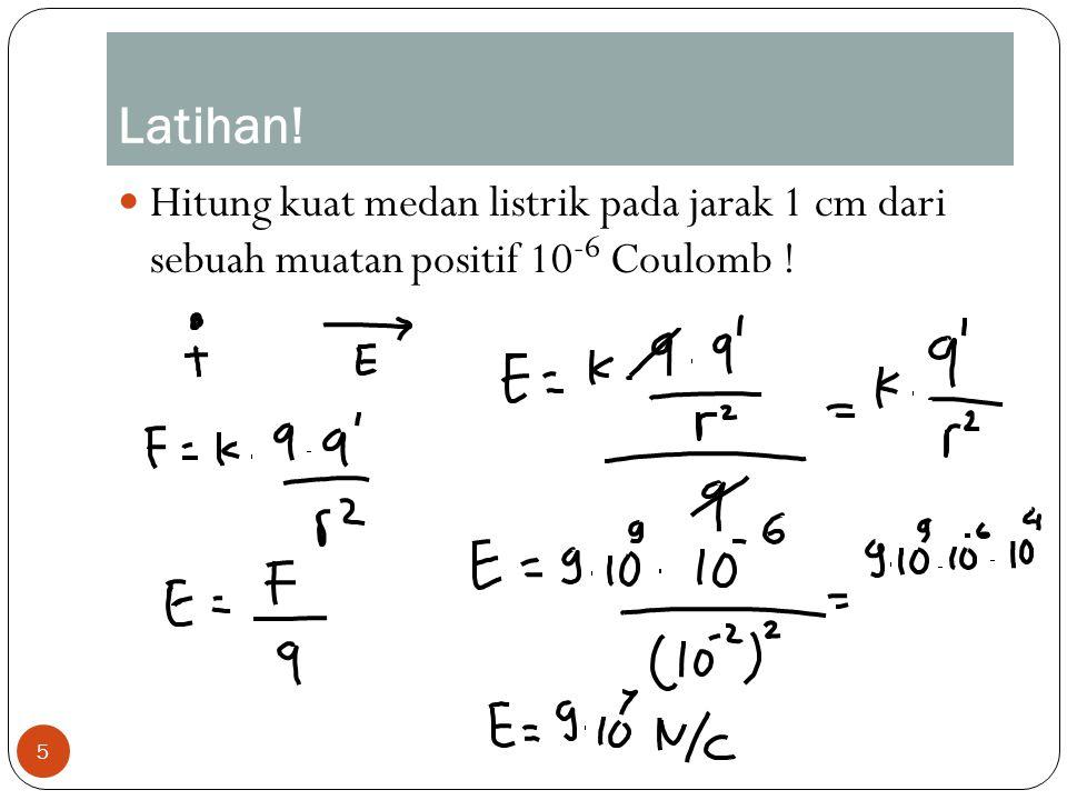 5 Hitung kuat medan listrik pada jarak 1 cm dari sebuah muatan positif 10 -6 Coulomb ! Latihan!