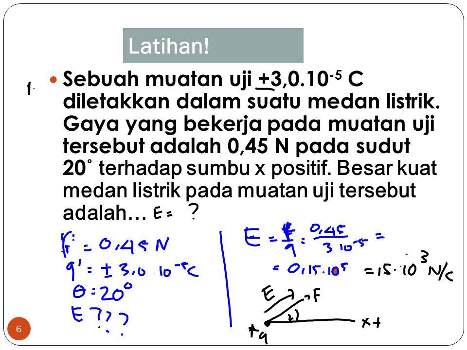 6 Sebuah muatan uji +3,0.10 -5 C diletakkan dalam suatu medan listrik. Gaya yang bekerja pada muatan uji tersebut adalah 0,45 N pada sudut 20 ˚ terhad