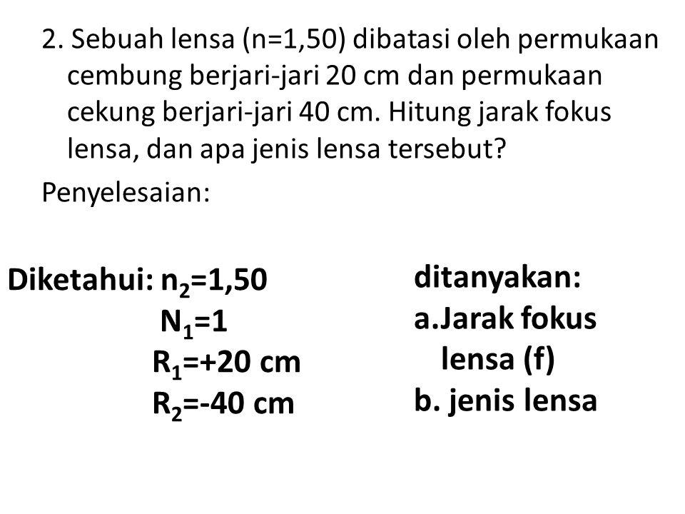 2. Sebuah lensa (n=1,50) dibatasi oleh permukaan cembung berjari-jari 20 cm dan permukaan cekung berjari-jari 40 cm. Hitung jarak fokus lensa, dan apa