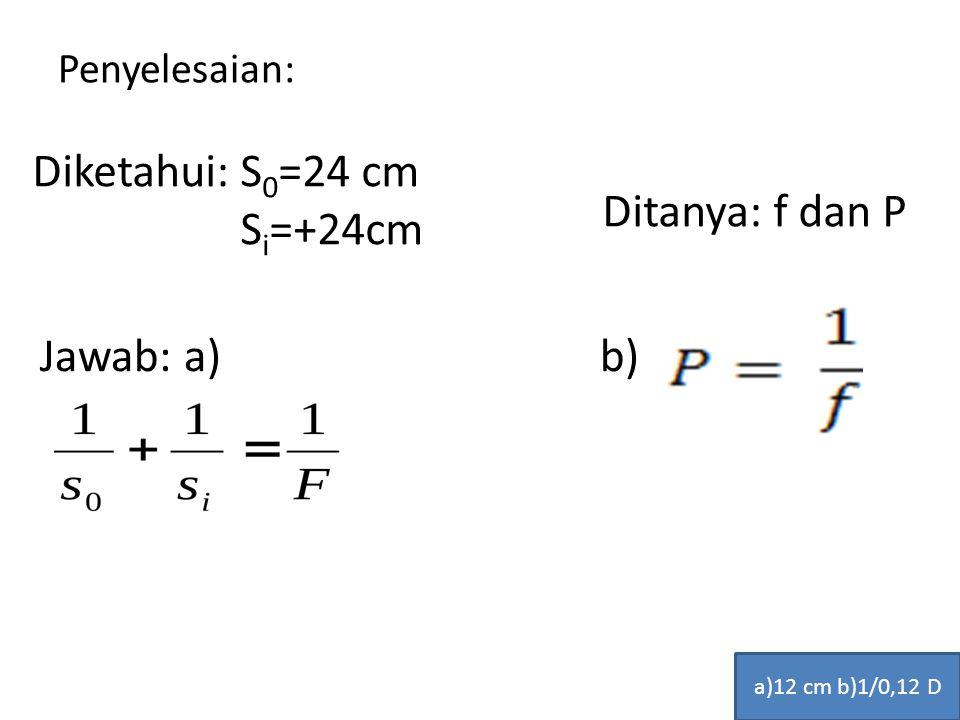 Penyelesaian: Diketahui: S 0 =24 cm S i =+24cm Ditanya: f dan P Jawab: a) b) a)12 cm b)1/0,12 D