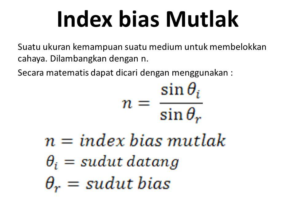Index bias Mutlak Suatu ukuran kemampuan suatu medium untuk membelokkan cahaya.