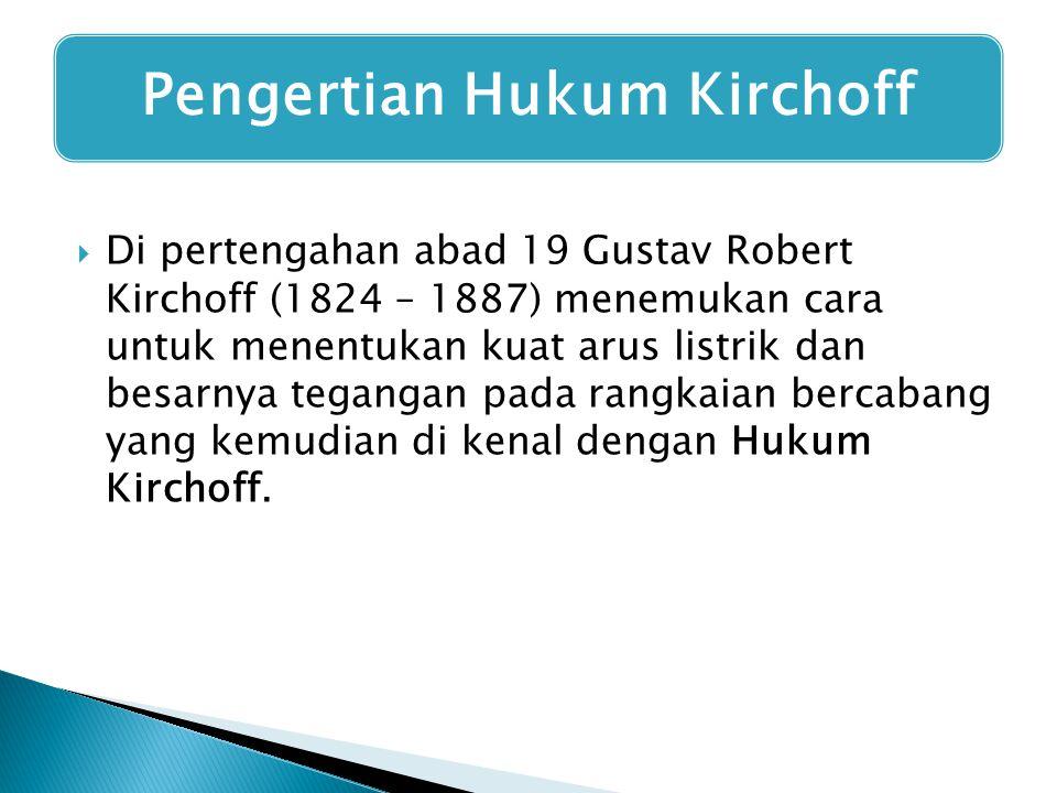  Di pertengahan abad 19 Gustav Robert Kirchoff (1824 – 1887) menemukan cara untuk menentukan kuat arus listrik dan besarnya tegangan pada rangkaian b