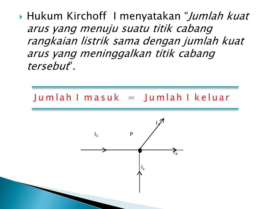 " Hukum Kirchoff I menyatakan ""Jumlah kuat arus yang menuju suatu titik cabang rangkaian listrik sama dengan jumlah kuat arus yang meninggalkan titik"
