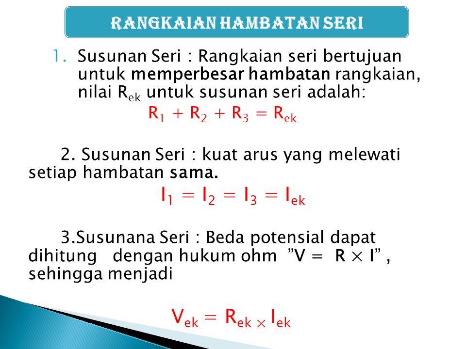 1.Susunan Seri : Rangkaian seri bertujuan untuk memperbesar hambatan rangkaian, nilai R ek untuk susunan seri adalah: R 1 + R 2 + R 3 = R ek 2. Susuna