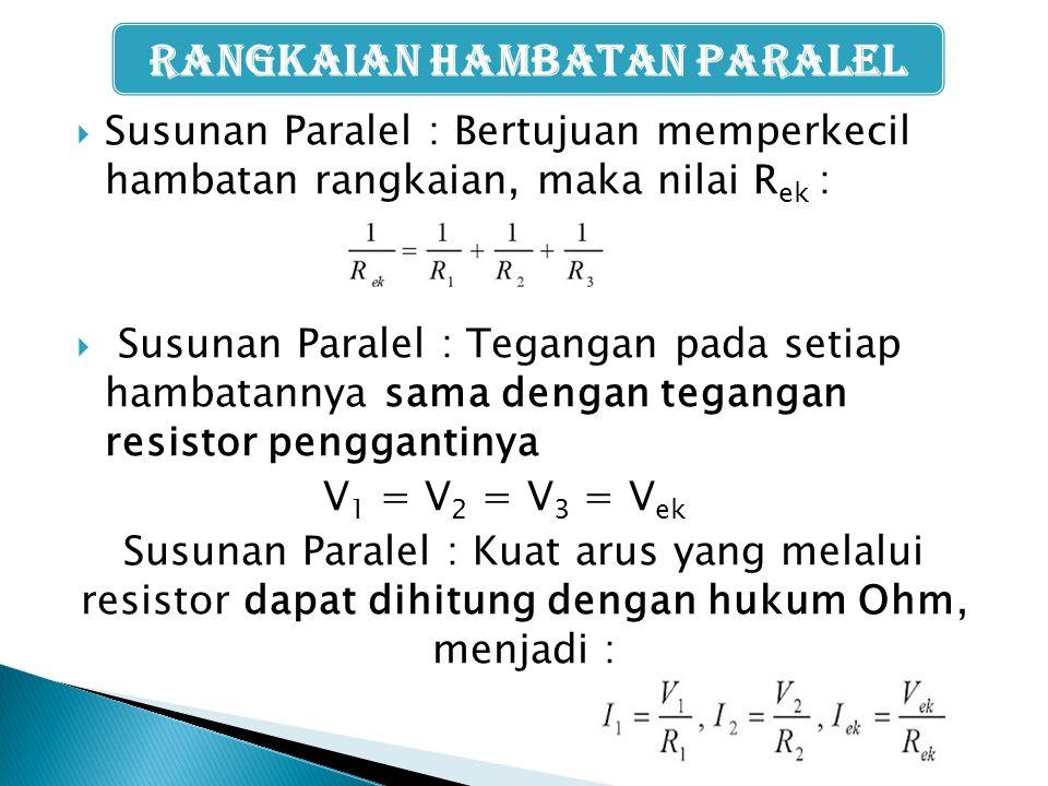  Susunan Paralel : Bertujuan memperkecil hambatan rangkaian, maka nilai R ek :  Susunan Paralel : Tegangan pada setiap hambatannya sama dengan tegan