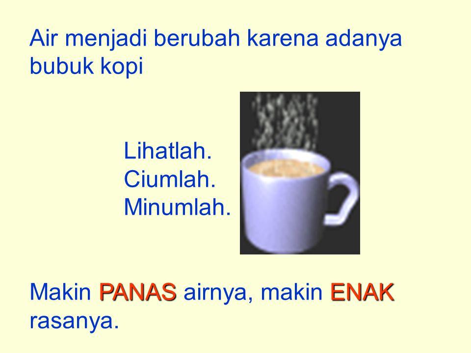 Air menjadi berubah karena adanya bubuk kopi Lihatlah. Ciumlah. Minumlah. PANAS ENAK Makin PANAS airnya, makin ENAK rasanya.