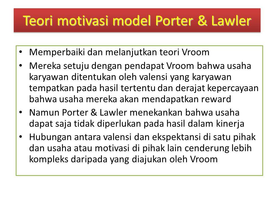 Teori motivasi model Porter & Lawler Memperbaiki dan melanjutkan teori Vroom Mereka setuju dengan pendapat Vroom bahwa usaha karyawan ditentukan oleh