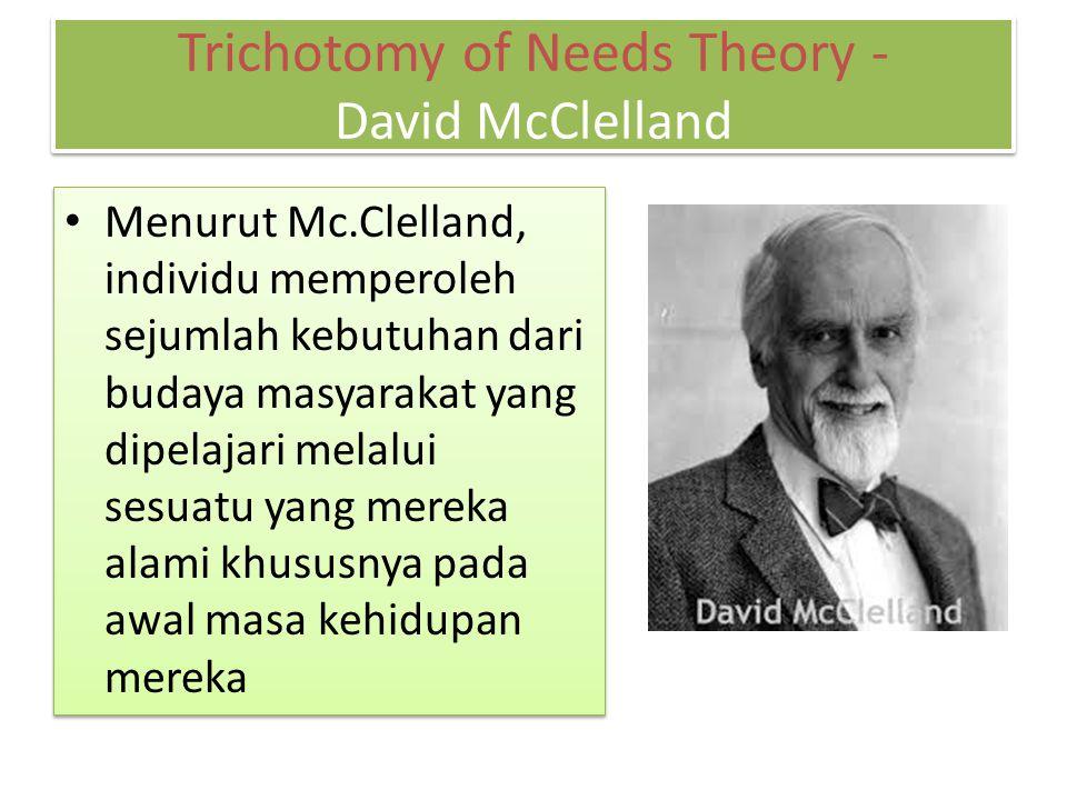 McClelland menyatakan bahwa karyawan menunjukkan perbedaan berdasarkan bagaimana mereka termotivasi dari kebutuhan berprestasi, afiliasi, dan power Trichotomy of Needs Theory - David McClelland