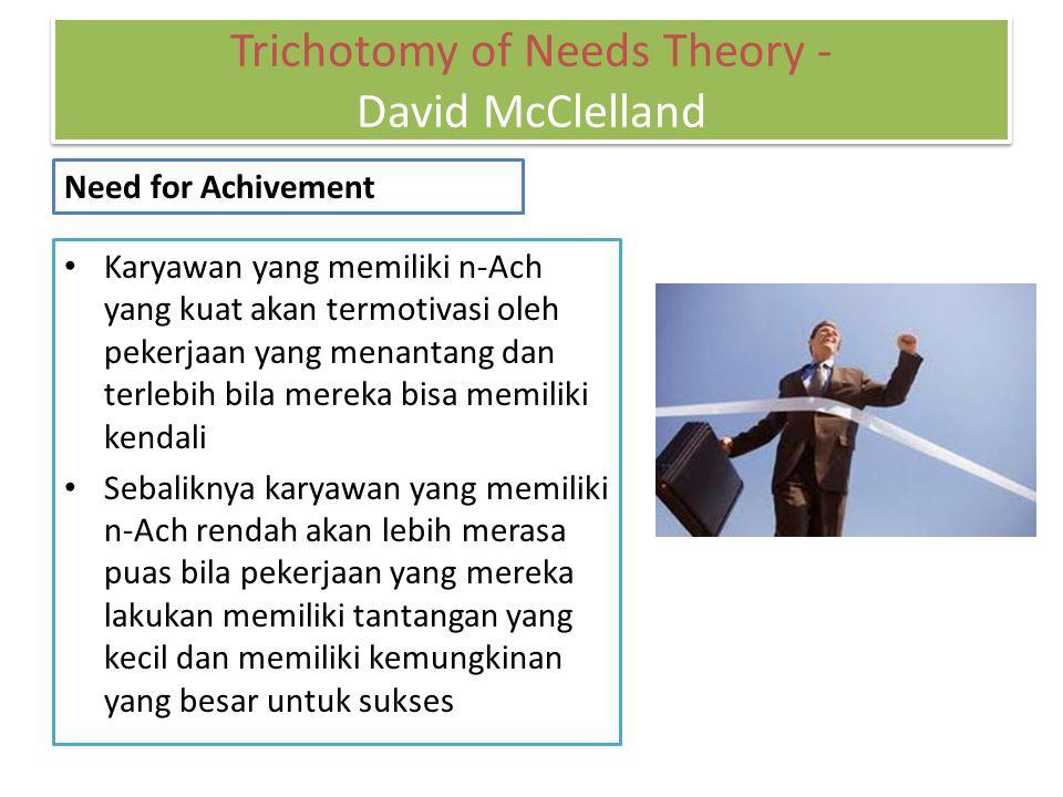 Karyawan yang memiliki n-Ach yang kuat akan termotivasi oleh pekerjaan yang menantang dan terlebih bila mereka bisa memiliki kendali Sebaliknya karyawan yang memiliki n-Ach rendah akan lebih merasa puas bila pekerjaan yang mereka lakukan memiliki tantangan yang kecil dan memiliki kemungkinan yang besar untuk sukses Trichotomy of Needs Theory - David McClelland Need for Achivement