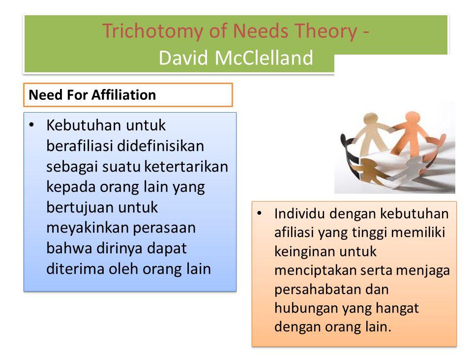Trichotomy of Needs Theory - David McClelland Need For Affiliation Kebutuhan untuk berafiliasi didefinisikan sebagai suatu ketertarikan kepada orang lain yang bertujuan untuk meyakinkan perasaan bahwa dirinya dapat diterima oleh orang lain Individu dengan kebutuhan afiliasi yang tinggi memiliki keinginan untuk menciptakan serta menjaga persahabatan dan hubungan yang hangat dengan orang lain.