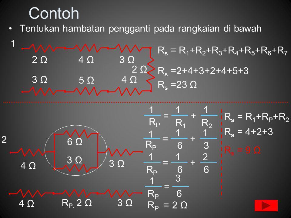 Contoh Tentukan hambatan pengganti pada rangkaian di bawah 2 Ω4 Ω3 Ω 2 Ω 3 Ω 5 Ω 4 Ω 1 R s = R 1 +R 2 +R 3 +R 4 +R 5 +R 6 +R 7 R s =2+4+3+2+4+5+3 R s =23 Ω 2 4 Ω 3 Ω 6 Ω R2R2 1 RPRP R1R1 += 11 RPRP 63 += 1 11 RPRP 66 += 112 RPRP 6 = 1 3 = RPRP 2 Ω 4 Ω 3 ΩR P: 2 Ω R s = R 1 +R P +R 2 R s = 4+2+3 R s = 9 Ω