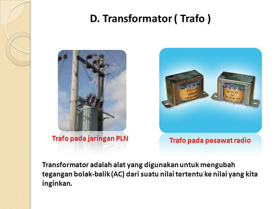 D. Transformator ( Trafo ) Transformator adalah alat yang digunakan untuk mengubah tegangan bolak-balik (AC) dari suatu nilai tertentu ke nilai yang k
