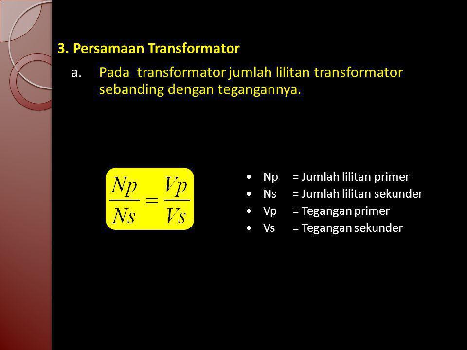 3. Persamaan Transformator a. Pada transformator jumlah lilitan transformator sebanding dengan tegangannya. Np= Jumlah lilitan primer Ns= Jumlah lilit