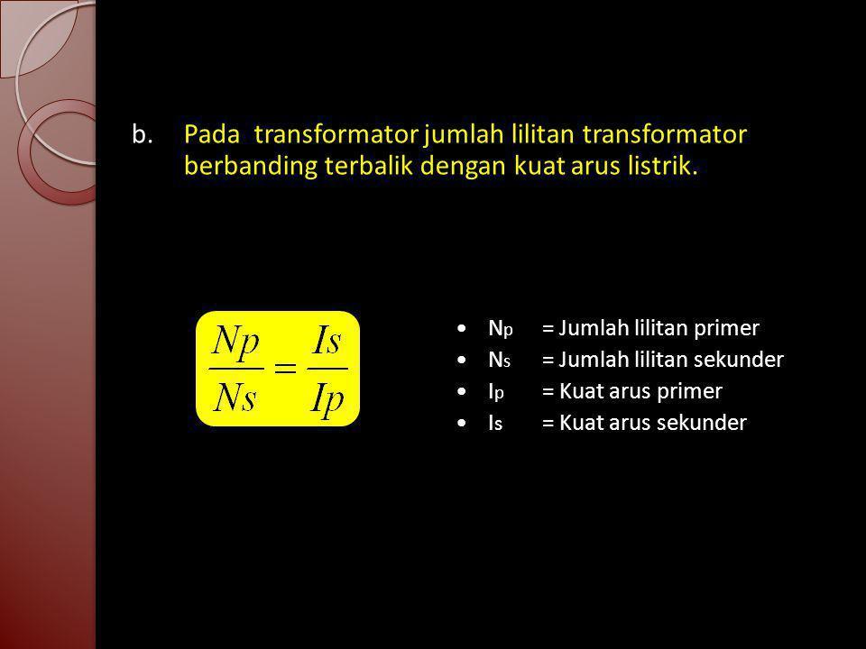 b.Pada transformator jumlah lilitan transformator berbanding terbalik dengan kuat arus listrik. N p = Jumlah lilitan primer N s = Jumlah lilitan sekun