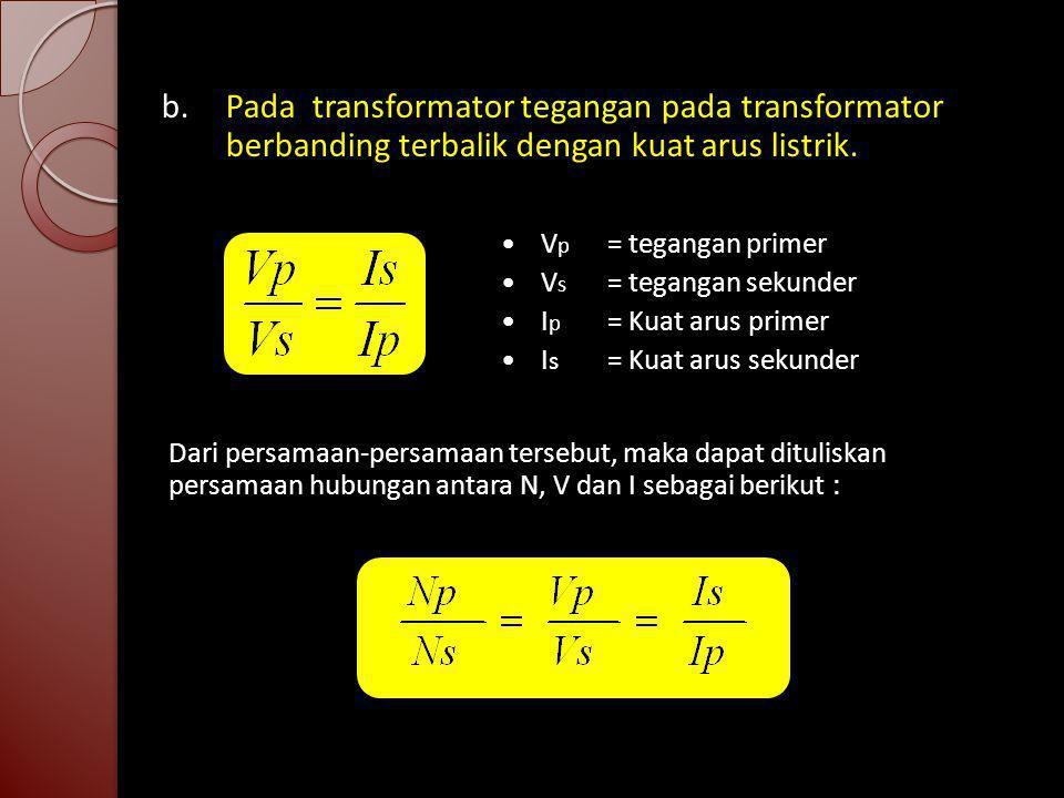 b.Pada transformator tegangan pada transformator berbanding terbalik dengan kuat arus listrik. V p = tegangan primer V s = tegangan sekunder I p = Kua