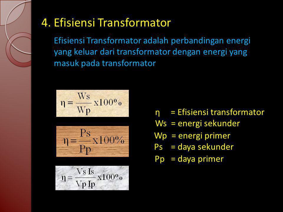4. Efisiensi Transformator Efisiensi Transformator adalah perbandingan energi yang keluar dari transformator dengan energi yang masuk pada transformat