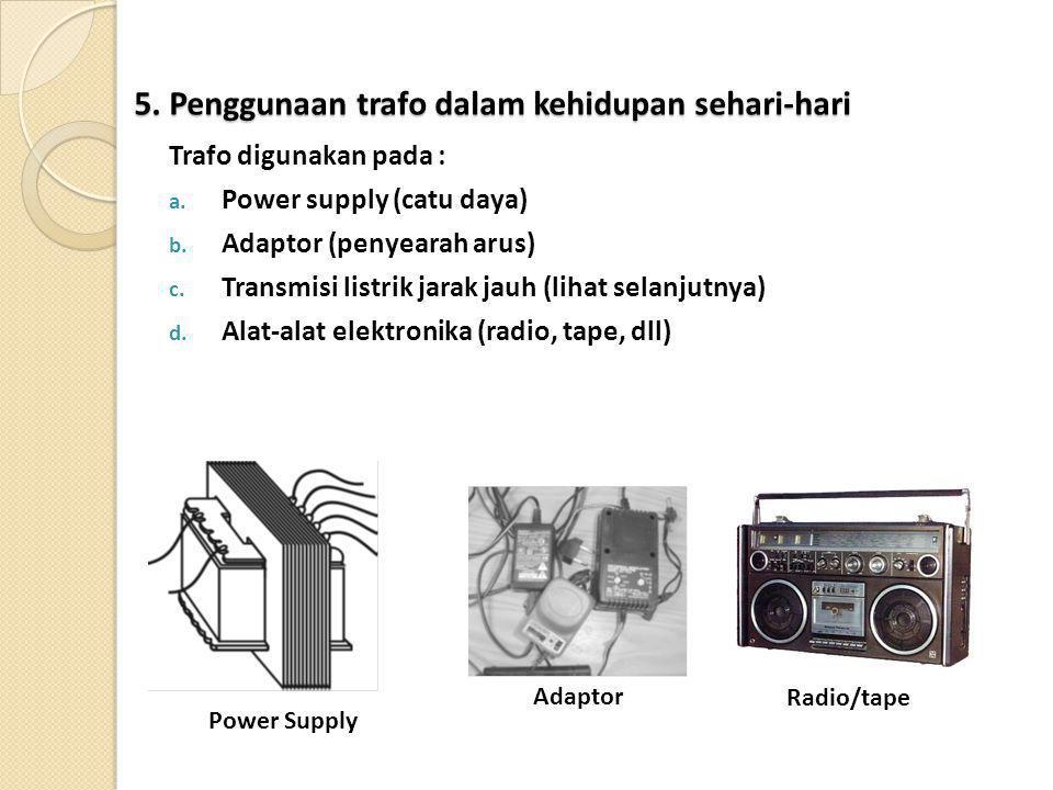 5. Penggunaan trafo dalam kehidupan sehari-hari Trafo digunakan pada : a. Power supply (catu daya) b. Adaptor (penyearah arus) c. Transmisi listrik ja