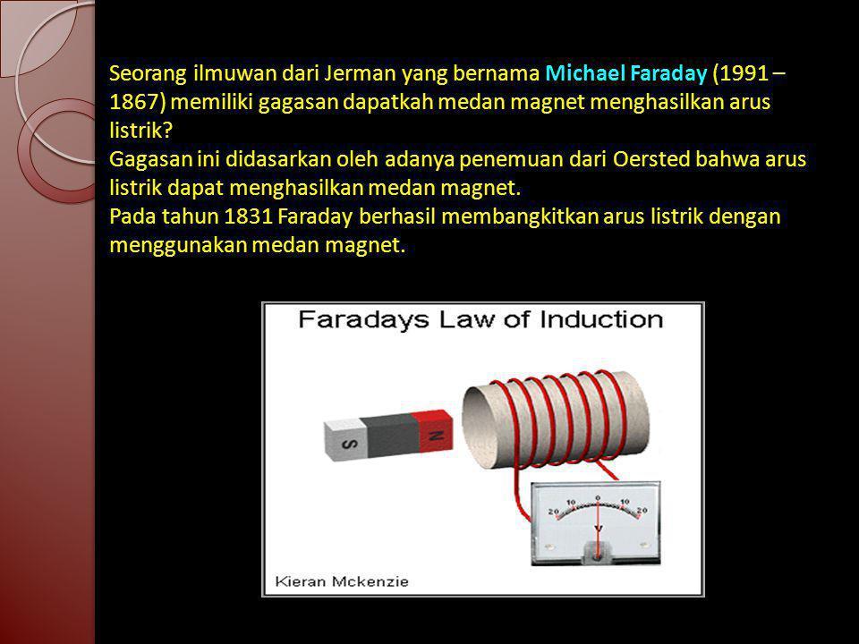 Seorang ilmuwan dari Jerman yang bernama Michael Faraday (1991 – 1867) memiliki gagasan dapatkah medan magnet menghasilkan arus listrik? Gagasan ini d