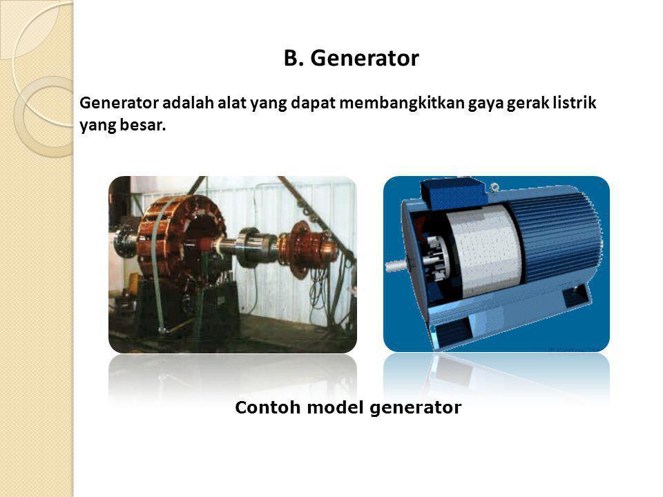 B. Generator Generator adalah alat yang dapat membangkitkan gaya gerak listrik yang besar. Contoh model generator