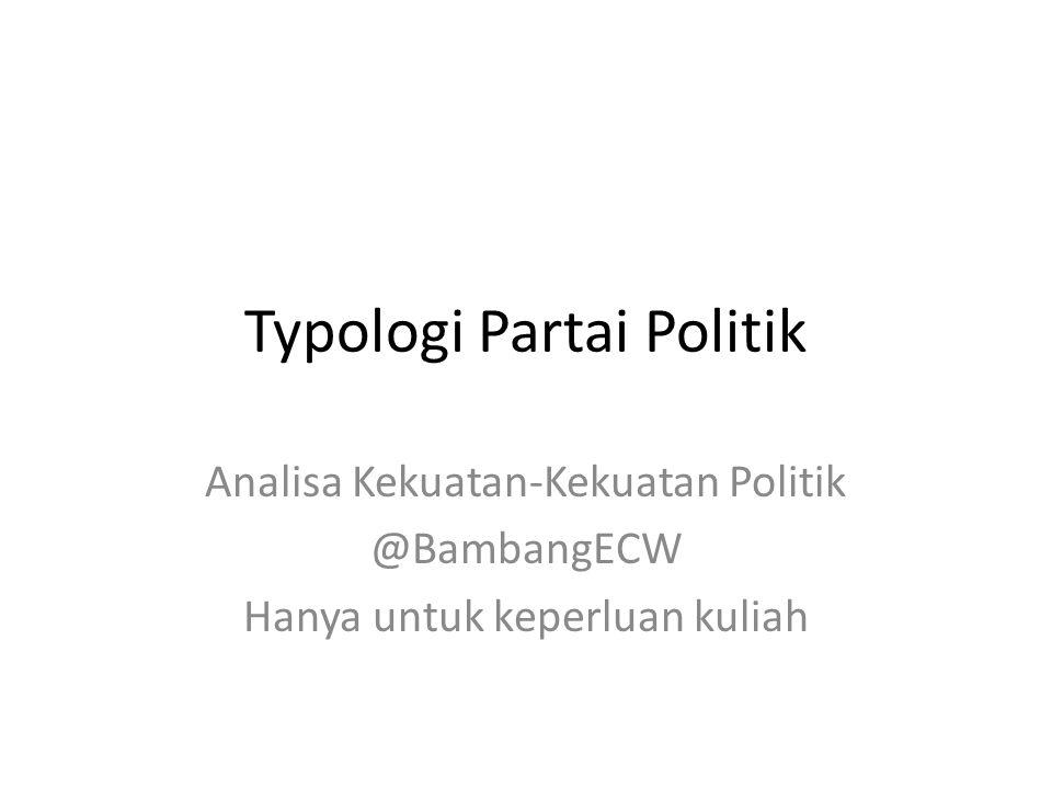 Typologi Partai Politik Analisa Kekuatan-Kekuatan Politik @BambangECW Hanya untuk keperluan kuliah