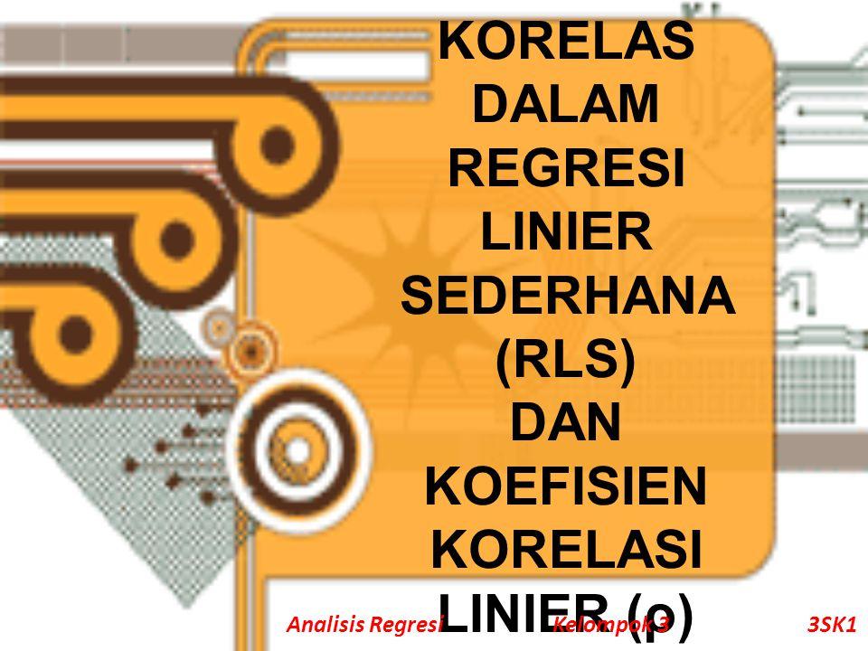 KORELAS DALAM REGRESI LINIER SEDERHANA (RLS) DAN KOEFISIEN KORELASI LINIER (ρ) Analisis Regresi Kelompok 33SK1