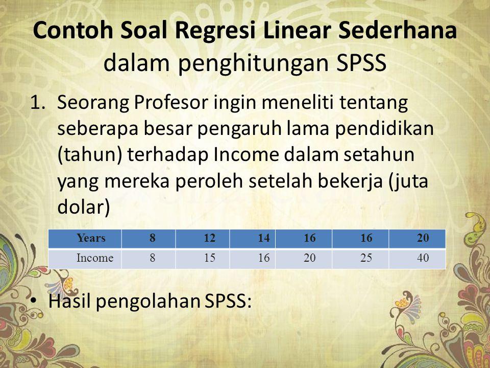 Contoh Soal Regresi Linear Sederhana dalam penghitungan SPSS 1.Seorang Profesor ingin meneliti tentang seberapa besar pengaruh lama pendidikan (tahun)