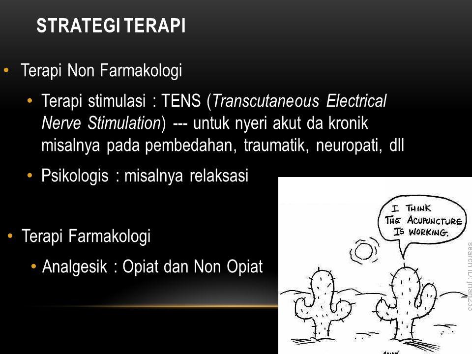 STRATEGI TERAPI Terapi Non Farmakologi Terapi stimulasi : TENS ( Transcutaneous Electrical Nerve Stimulation ) --- untuk nyeri akut da kronik misalnya pada pembedahan, traumatik, neuropati, dll Psikologis : misalnya relaksasi Terapi Farmakologi Analgesik : Opiat dan Non Opiat