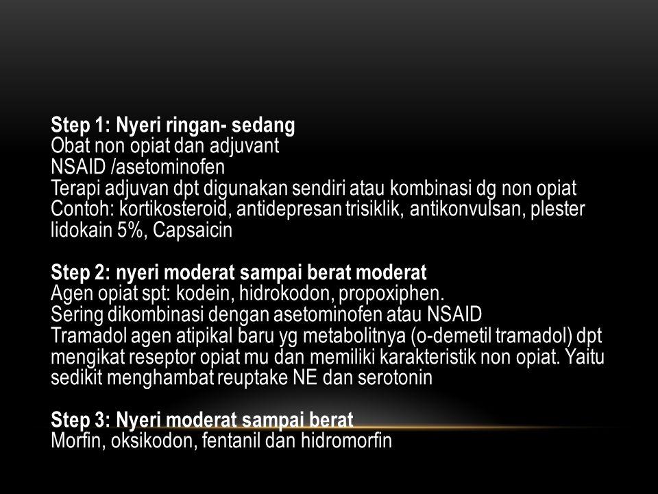 Step 1: Nyeri ringan- sedang Obat non opiat dan adjuvant NSAID /asetominofen Terapi adjuvan dpt digunakan sendiri atau kombinasi dg non opiat Contoh: kortikosteroid, antidepresan trisiklik, antikonvulsan, plester lidokain 5%, Capsaicin Step 2: nyeri moderat sampai berat moderat Agen opiat spt: kodein, hidrokodon, propoxiphen.