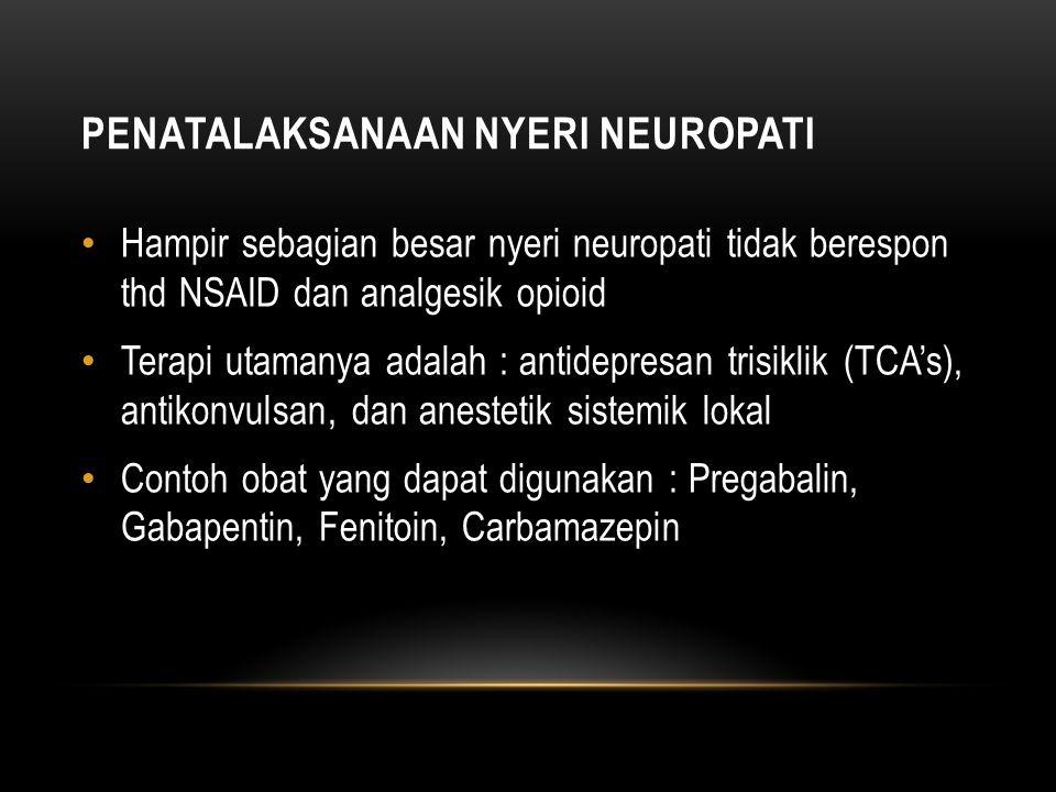 PENATALAKSANAAN NYERI NEUROPATI Hampir sebagian besar nyeri neuropati tidak berespon thd NSAID dan analgesik opioid Terapi utamanya adalah : antidepresan trisiklik (TCA's), antikonvulsan, dan anestetik sistemik lokal Contoh obat yang dapat digunakan : Pregabalin, Gabapentin, Fenitoin, Carbamazepin