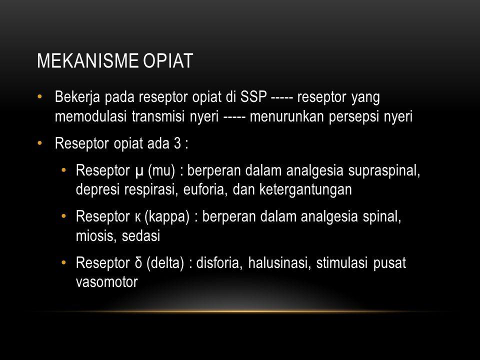 MEKANISME OPIAT Bekerja pada reseptor opiat di SSP ----- reseptor yang memodulasi transmisi nyeri ----- menurunkan persepsi nyeri Reseptor opiat ada 3 : Reseptor µ (mu) : berperan dalam analgesia supraspinal, depresi respirasi, euforia, dan ketergantungan Reseptor к (kappa) : berperan dalam analgesia spinal, miosis, sedasi Reseptor δ (delta) : disforia, halusinasi, stimulasi pusat vasomotor