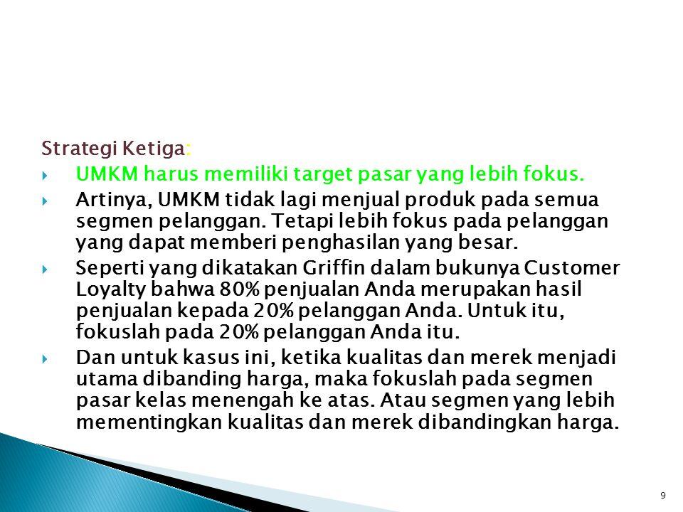 Strategi Ketiga:  UMKM harus memiliki target pasar yang lebih fokus.  Artinya, UMKM tidak lagi menjual produk pada semua segmen pelanggan. Tetapi le