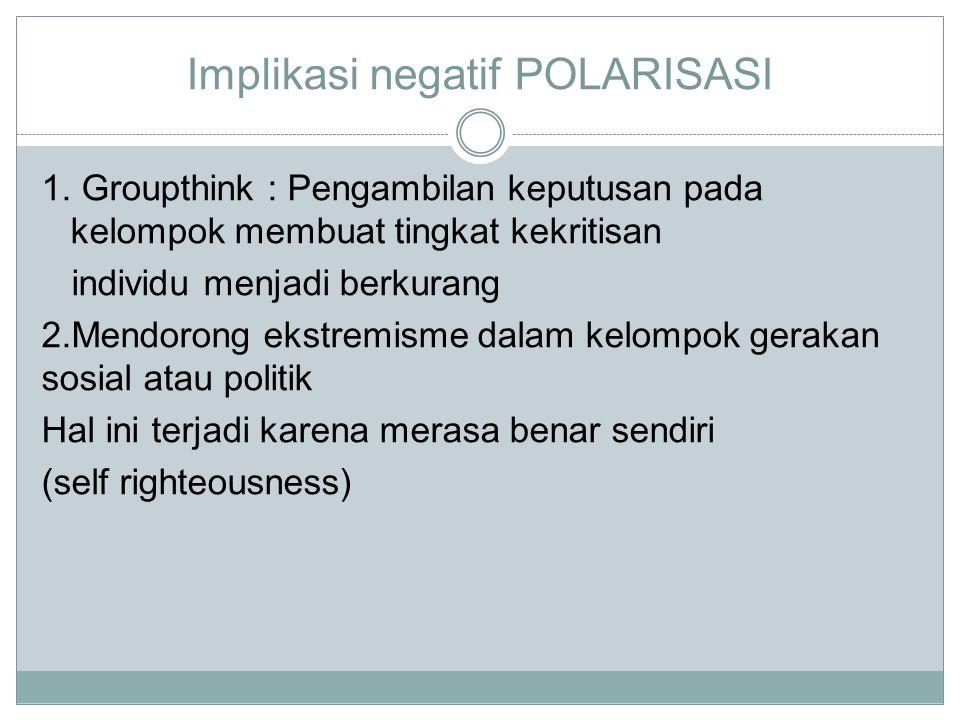 Implikasi negatif POLARISASI 1. Groupthink : Pengambilan keputusan pada kelompok membuat tingkat kekritisan individu menjadi berkurang 2.Mendorong eks