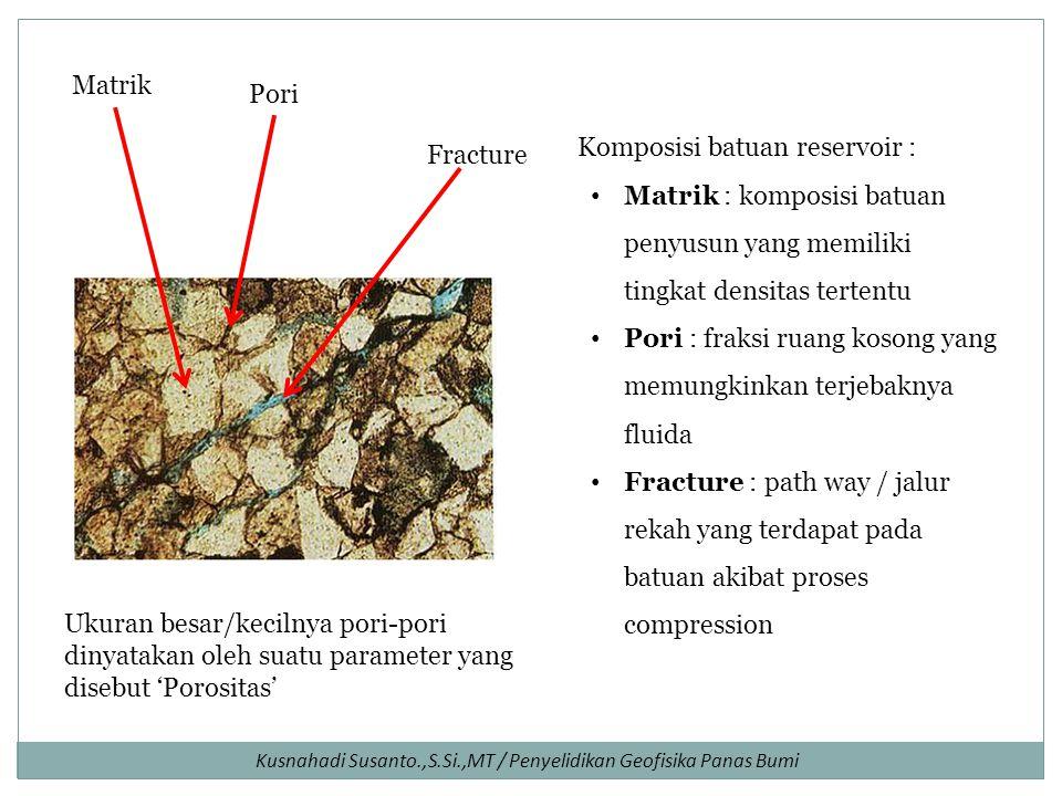 Kusnahadi Susanto.,S.Si.,MT / Penyelidikan Geofisika Panas Bumi Komposisi batuan reservoir : Matrik : komposisi batuan penyusun yang memiliki tingkat densitas tertentu Pori : fraksi ruang kosong yang memungkinkan terjebaknya fluida Fracture : path way / jalur rekah yang terdapat pada batuan akibat proses compression Pori Matrik Fracture Ukuran besar/kecilnya pori-pori dinyatakan oleh suatu parameter yang disebut 'Porositas'