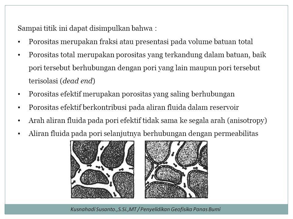 Sampai titik ini dapat disimpulkan bahwa : Porositas merupakan fraksi atau presentasi pada volume batuan total Porositas total merupakan porositas yang terkandung dalam batuan, baik pori tersebut berhubungan dengan pori yang lain maupun pori tersebut terisolasi (dead end) Porositas efektif merupakan porositas yang saling berhubungan Porositas efektif berkontribusi pada aliran fluida dalam reservoir Arah aliran fluida pada pori efektif tidak sama ke segala arah (anisotropy) Aliran fluida pada pori selanjutnya berhubungan dengan permeabilitas