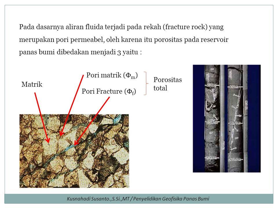Pada dasarnya aliran fluida terjadi pada rekah (fracture rock) yang merupakan pori permeabel, oleh karena itu porositas pada reservoir panas bumi dibedakan menjadi 3 yaitu : Pori matrik (  m ) Matrik Pori Fracture (  f ) Porositas total