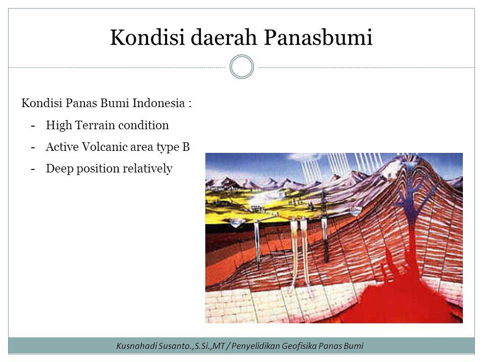 Kusnahadi Susanto.,S.Si.,MT / Penyelidikan Geofisika Panas Bumi Kondisi daerah Panasbumi Kondisi Panas Bumi Indonesia : -High Terrain condition -Active Volcanic area type B -Deep position relatively
