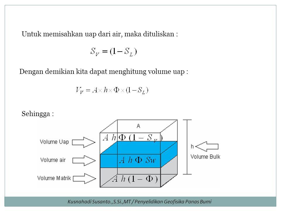 Kusnahadi Susanto.,S.Si.,MT / Penyelidikan Geofisika Panas Bumi Untuk memisahkan uap dari air, maka dituliskan : Dengan demikian kita dapat menghitung volume uap : Sehingga :