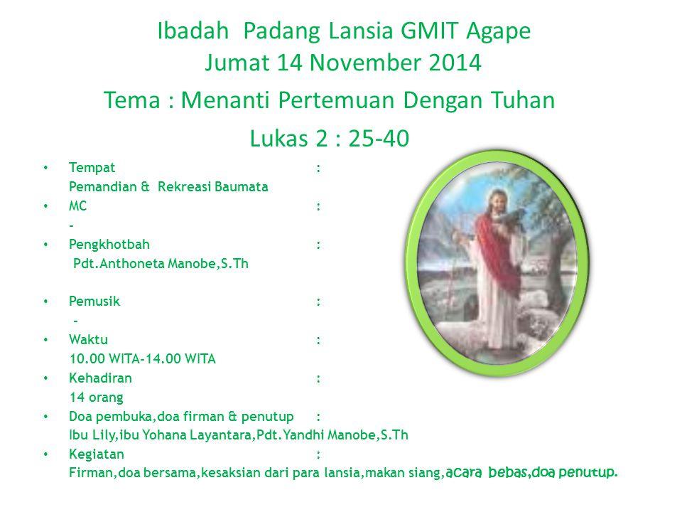 Ibadah Padang Lansia GMIT Agape Jumat 14 November 2014 Tema : Menanti Pertemuan Dengan Tuhan Lukas 2 : 25-40 Tempat: Pemandian & Rekreasi Baumata MC: