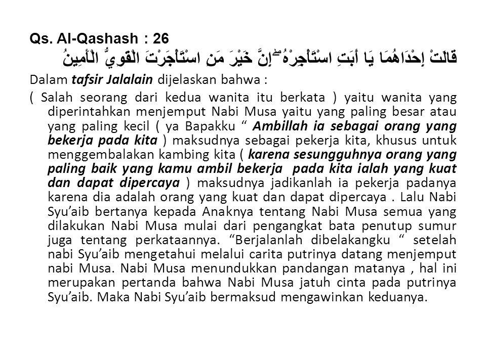 Qs. Al-Qashash : 26 قَالَتْ إِحْدَاهُمَا يَا أَبَتِ اسْتَأْجِرْهُ ۖ إِنَّ خَيْرَ مَنِ اسْتَأْجَرْتَ الْقَوِيُّ الْأَمِينُ Dalam tafsir Jalalain dijela