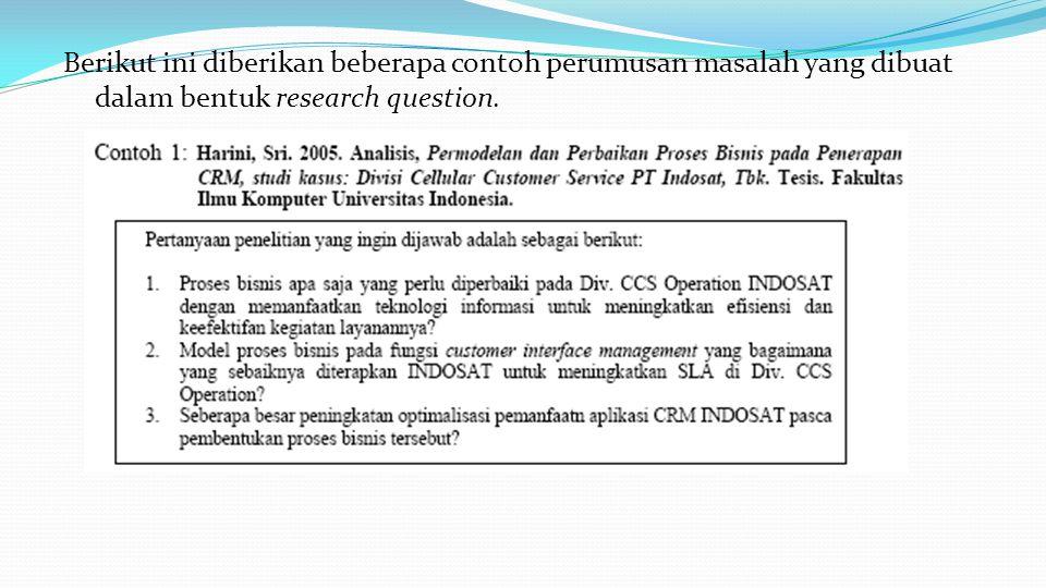 Berikut ini diberikan beberapa contoh perumusan masalah yang dibuat dalam bentuk research question.