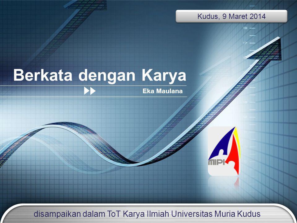 LOGO Add your company slogan Berkata dengan Karya Eka Maulana Kudus, 9 Maret 2014 disampaikan dalam ToT Karya Ilmiah Universitas Muria Kudus