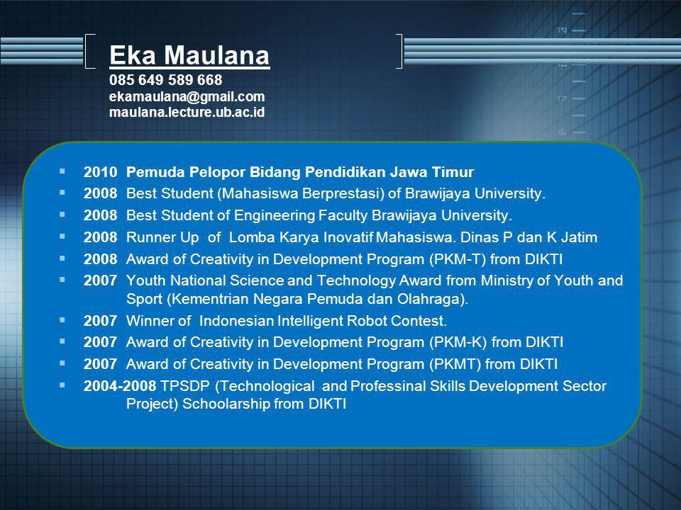 Eka Maulana 085 649 589 668 ekamaulana@gmail.com maulana.lecture.ub.ac.id  2010 Pemuda Pelopor Bidang Pendidikan Jawa Timur  2008Best Student (Mahasiswa Berprestasi) of Brawijaya University.