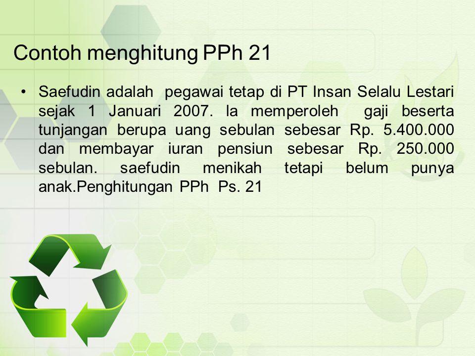 Contoh menghitung PPh 21 Saefudin adalah pegawai tetap di PT Insan Selalu Lestari sejak 1 Januari 2007. la memperoleh gaji beserta tunjangan berupa ua