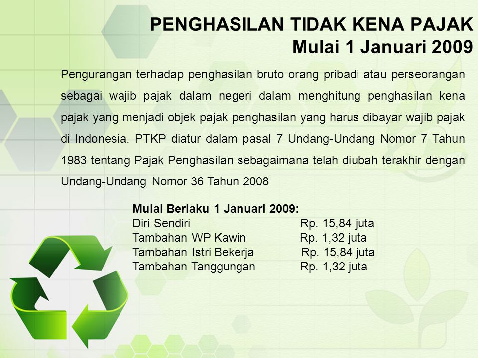 PENGHASILAN TIDAK KENA PAJAK Mulai 1 Januari 2009 Pengurangan terhadap penghasilan bruto orang pribadi atau perseorangan sebagai wajib pajak dalam neg