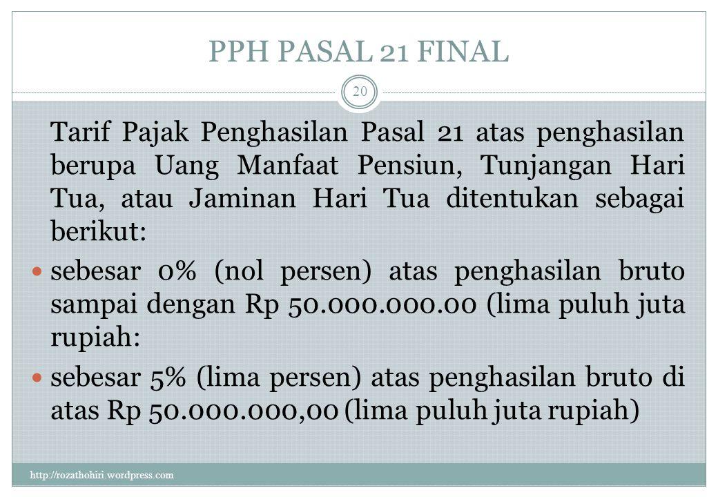 PPH PASAL 21 FINAL http://rozathohiri.wordpress.com 19 Tarif Pajak Penghasilan Pasal 21 atas penghasilan berupa Uang Pesangon ditentukan sebagai berikut: sebesar 0% (nol persen)atas penghasilan bruto sampai dengan Rp50.000.000,00 (lima puluh juta rupiah); sebesar 5% (lima persen) atas penghasilan bruto di atas Rp50.000.000,00 (lima puluh juta rupiah) sampai dengan Rp 100.000.000,00 (seratus juta rupiah); sebesar 15% (lima belas persen) atas penghasilan bruto di atas Rp100.000.000,00 (seratus juta rupiah) sampai dengan Rp 500.000.000,00 (lima ratus juta rupiah); sebesar 25% (dua puluh lima persen) atas penghasiian bruto di atas Rp500.000.000.00 (lima ratus juta rupiah).
